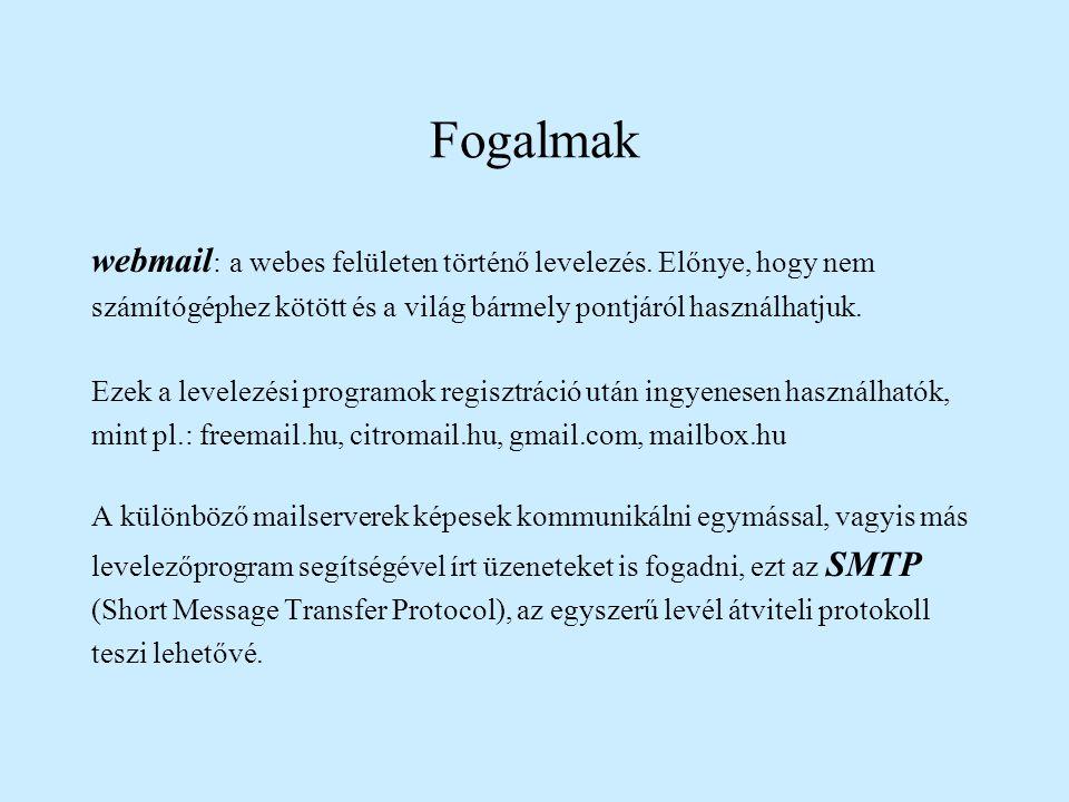E-mail küldése •érvényes e-mail címre •levél + csatolt állomány (szöveg, kép, táblázat) •gyorsaság - a hálózat forgalmától függ •a levélküldés folyamata: levélírás => a feladó szolgáltatója elküldi a megadott e-mail címre => kikerül az internetre => megérkezik a címzett szolgáltatójához => a megfelelő mailbox-ba kerül=> a címzett bejelentkezik a postaládájába és elolvassa a levelet A mailserver minden egyes felhasználó részére egy postaládát - mailbox - tart fenn, ahová a beérkezett leveleket gyűjti és ahonnan a kimenő leveleket továbbítja más levelező programot futtató számítógépeknek.