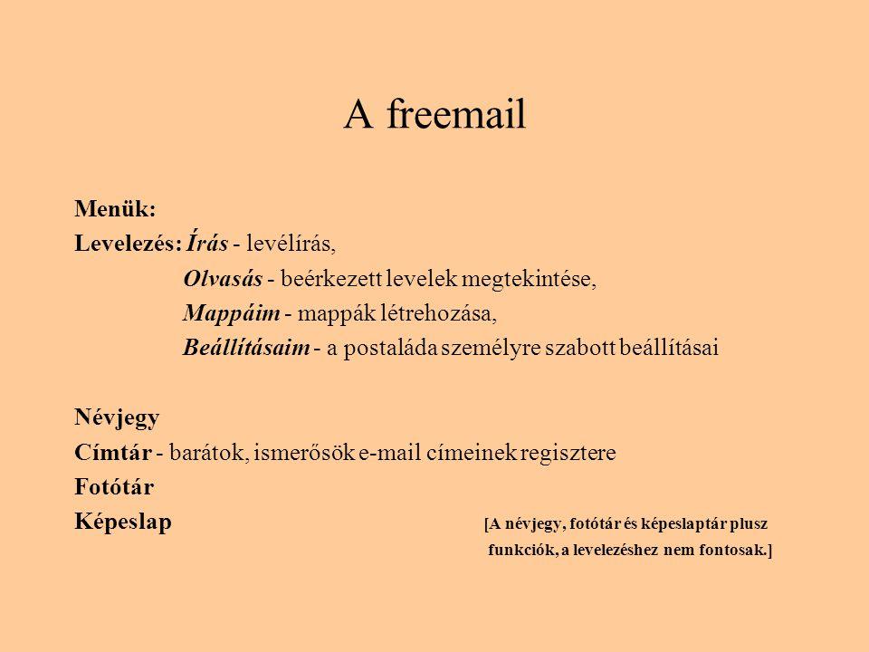A freemail Menük: Levelezés: Írás - levélírás, Olvasás - beérkezett levelek megtekintése, Mappáim - mappák létrehozása, Beállításaim - a postaláda személyre szabott beállításai Névjegy Címtár - barátok, ismerősök e-mail címeinek regisztere Fotótár Képeslap [A névjegy, fotótár és képeslaptár plusz funkciók, a levelezéshez nem fontosak.]