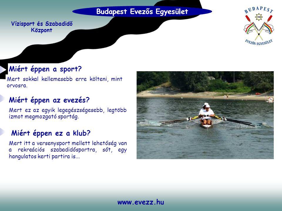 www.evezz.hu Sportolási lehetőségek: Vízisport és Szabadidő K özpont Budapest Evezős Egyesület • EVEZÉS - minden korosztálynak, - minden szinten.