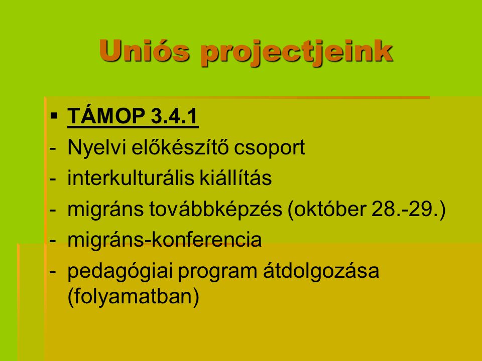 Uniós projectjeink   TÁMOP 3.4.1 - -Nyelvi előkészítő csoport - -interkulturális kiállítás - -migráns továbbképzés (október 28.-29.) - -migráns-konf