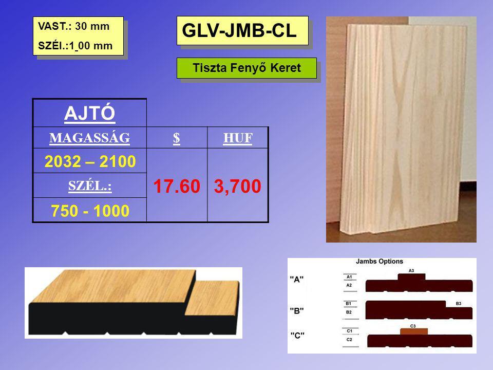 GLV-JMB-CL Tiszta Fenyő Keret AJTÓ MAGASSÁG$HUF 2032 – 2100 17.603,700 SZÉL.: 750 - 1000 VAST.: 30 mm SZÉl.:1 00 mm VAST.: 30 mm SZÉl.:1 00 mm