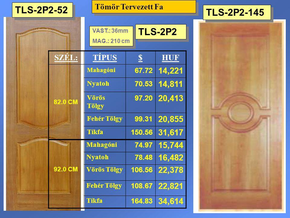 TLS-2P2-52 Tömör Tervezett Fa VAST.: 36mm MAG.: 210 cm VAST.: 36mm MAG.: 210 cm SZÉL:TÍPUS$HUF 82.0 CM Mahagóni 67.72 14,221 Nyatoh 70.53 14,811 Vörös
