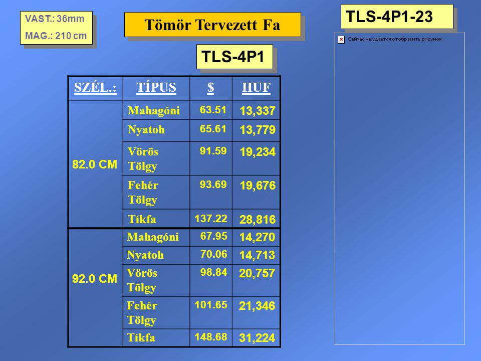 TLS-4P1-23 Tömör Tervezett Fa VAST.: 36mm MAG.: 210 cm VAST.: 36mm MAG.: 210 cm SZÉL.:TÍPUS$HUF 82.0 CM Mahagóni 63.51 13,337 Nyatoh 65.61 13,779 Vörö