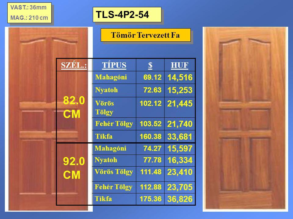 TLS-4P2-54 Tömör Tervezett Fa VAST.: 36mm MAG.: 210 cm VAST.: 36mm MAG.: 210 cm SZÉL.:TÍPUS$HUF 82.0 CM Mahagóni 69.12 14,516 Nyatoh 72.63 15,253 Vörö