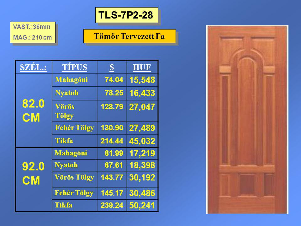 TLS-7P2-28 Tömör Tervezett Fa VAST.: 36mm MAG.: 210 cm VAST.: 36mm MAG.: 210 cm SZÉL.:TÍPUS$HUF 82.0 CM Mahagóni 74.04 15,548 Nyatoh 78.25 16,433 Vörö