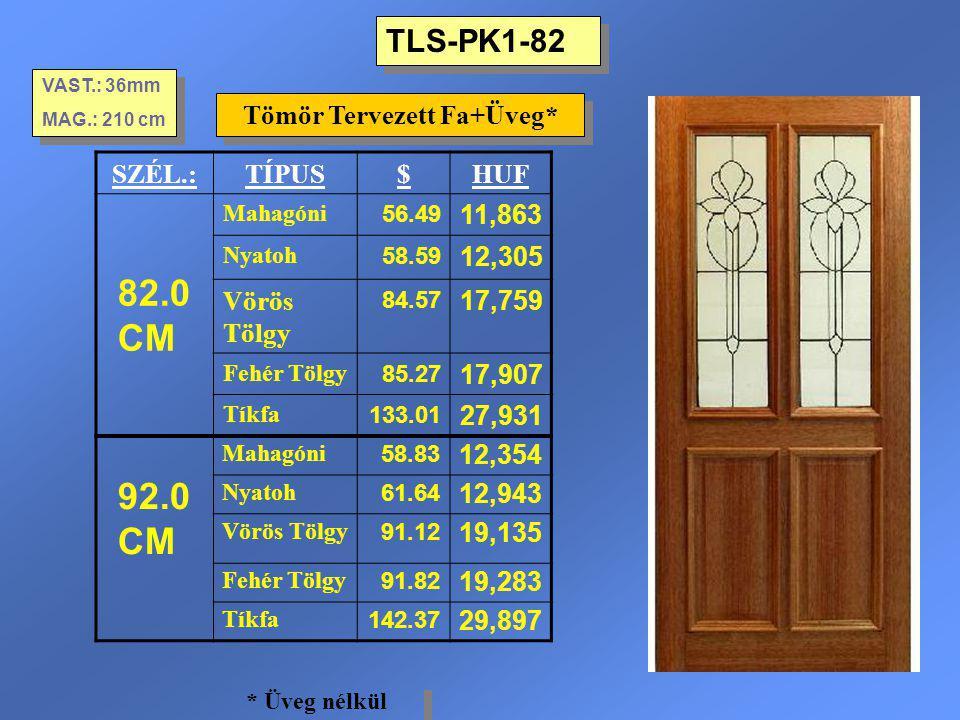 TLS-PK1-82 Tömör Tervezett Fa+Üveg* VAST.: 36mm MAG.: 210 cm VAST.: 36mm MAG.: 210 cm SZÉL.:TÍPUS$HUF 82.0 CM Mahagóni 56.49 11,863 Nyatoh 58.59 12,30