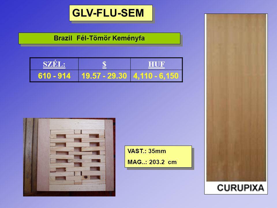 GLV-FLU-SOL Brazil Tömör Keményfa SZÉL.:$HUF 610 - 91427.29 – 40.535,730 – 8,510 VAST.: 35mm MAG.: 203.2 cm VAST.: 35mm MAG.: 203.2 cm MARUPA