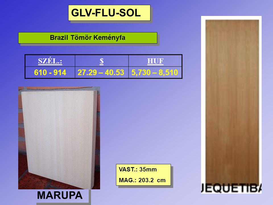 GLV-FLU-SEM/SOL Brazil Keményfa SZÉL.:$HUF Fél Tömör 610 - 914 20.27 – 30.04,260 – 6,300 Tömör 28.0 – 41.935,880 – 8,810 VAST.: 35mm MAG.: 203.2 cm VAST.: 35mm MAG.: 203.2 cm