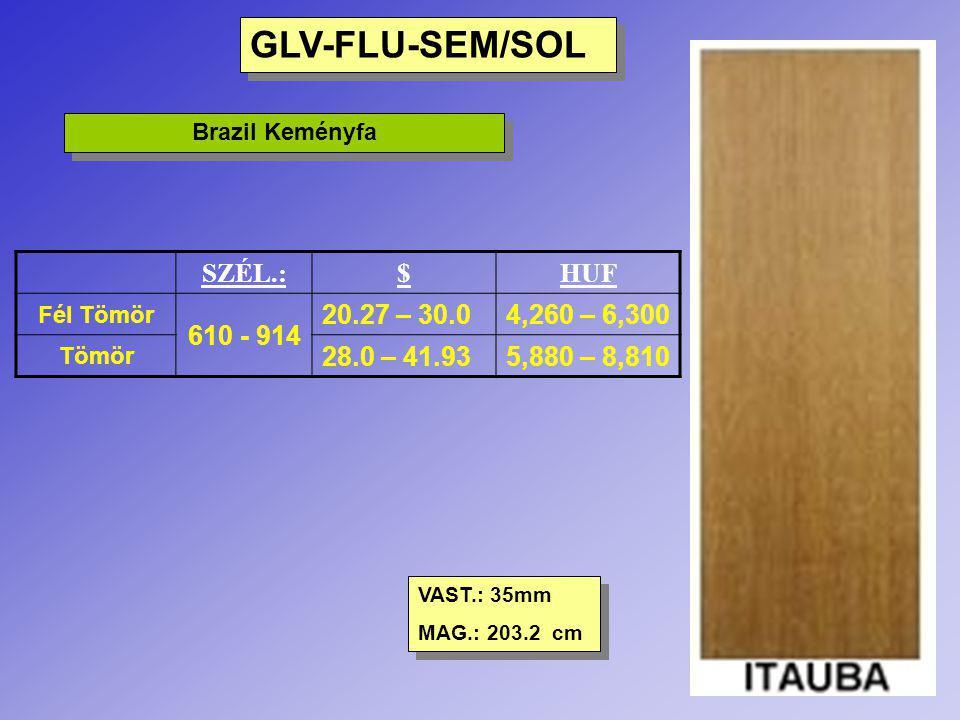 GLV-FLU-SEM/SOL Brazil Keményfa SZÉL.:$HUF Fél Tömör 610 - 914 20.27 – 30.04,260 – 6,300 Tömör 28.0 – 41.935,880 – 8,810 VAST.: 35mm MAG.: 203.2 cm VA