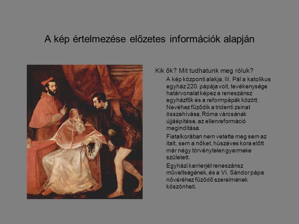 A kép értelmezése előzetes információk alapján Kik ők? Mit tudhatunk meg róluk? A kép központi alakja, III. Pál a katolikus egyház 220. pápája volt, t