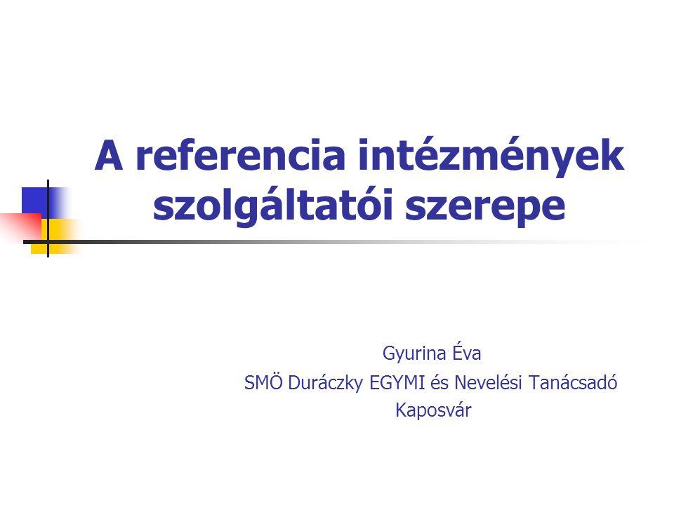 A referencia intézmények szolgáltatói szerepe Gyurina Éva SMÖ Duráczky EGYMI és Nevelési Tanácsadó Kaposvár