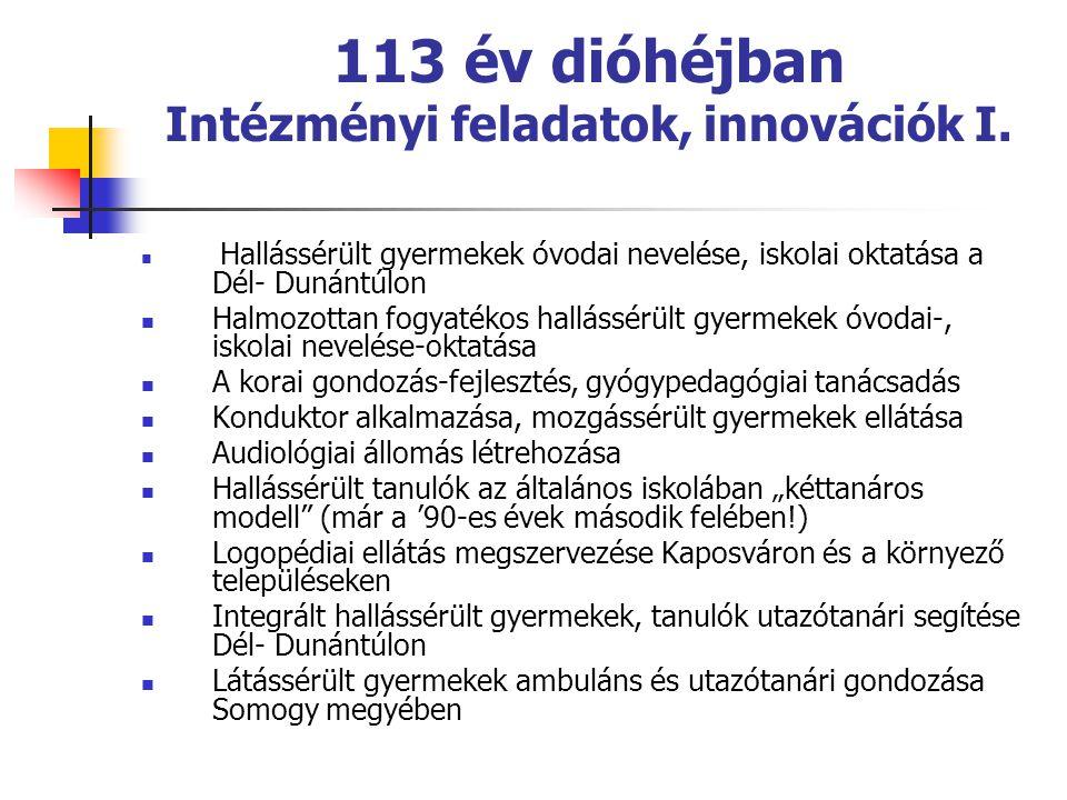 113 év dióhéjban Intézményi feladatok, innovációk I.  Hallássérült gyermekek óvodai nevelése, iskolai oktatása a Dél- Dunántúlon  Halmozottan fogyat