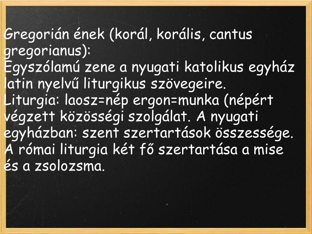 Gregorián ének (korál, korális, cantus gregorianus): Egyszólamú zene a nyugati katolikus egyház latin nyelvű liturgikus szövegeire. Liturgia: laosz=né