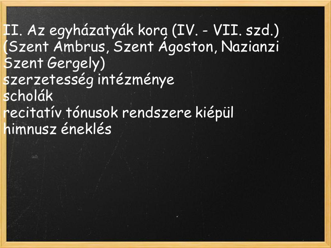 II. Az egyházatyák kora (IV. - VII. szd.) (Szent Ambrus, Szent Ágoston, Nazianzi Szent Gergely) szerzetesség intézménye scholák recitatív tónusok rend