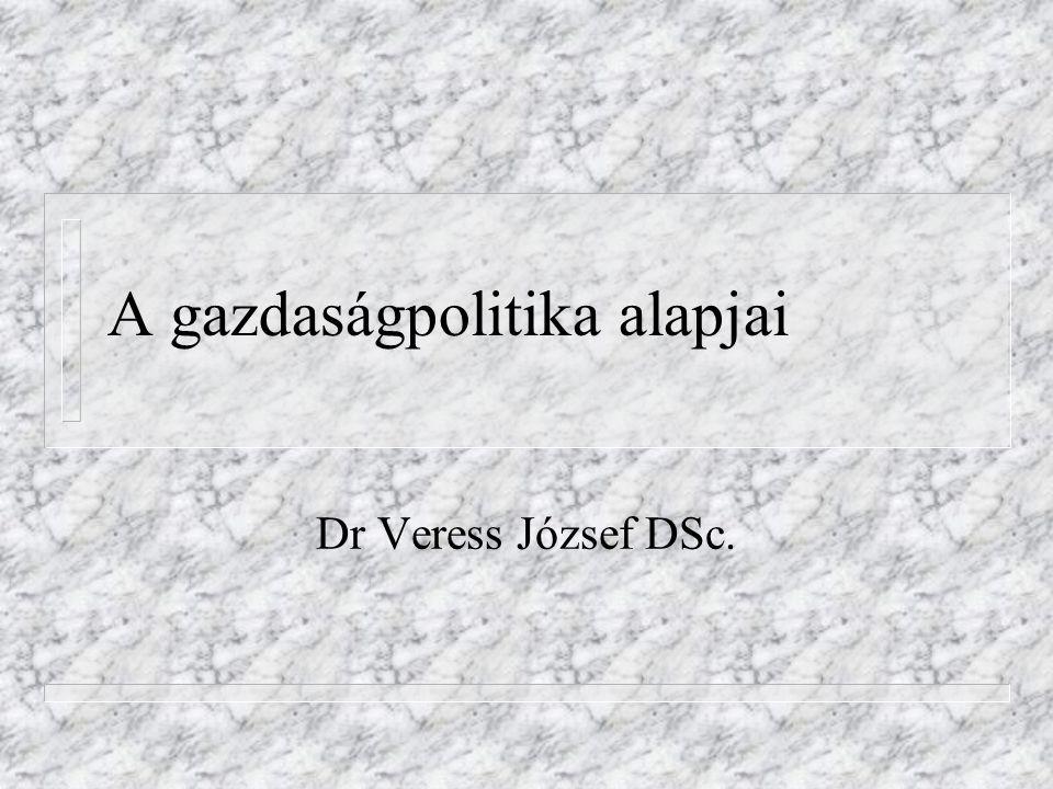 A gazdaságpolitika alapjai Dr Veress József DSc.