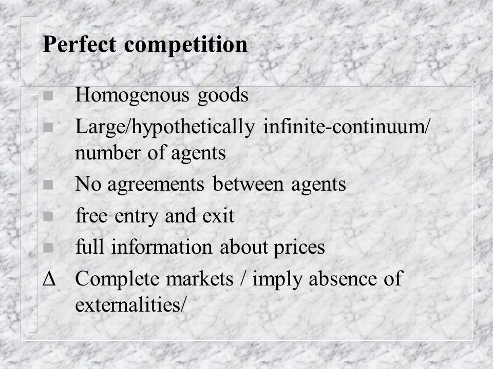 Perfect competition n Homogenous goods n Large/hypothetically infinite-continuum/ number of agents n No agreements between agents n free entry and exi