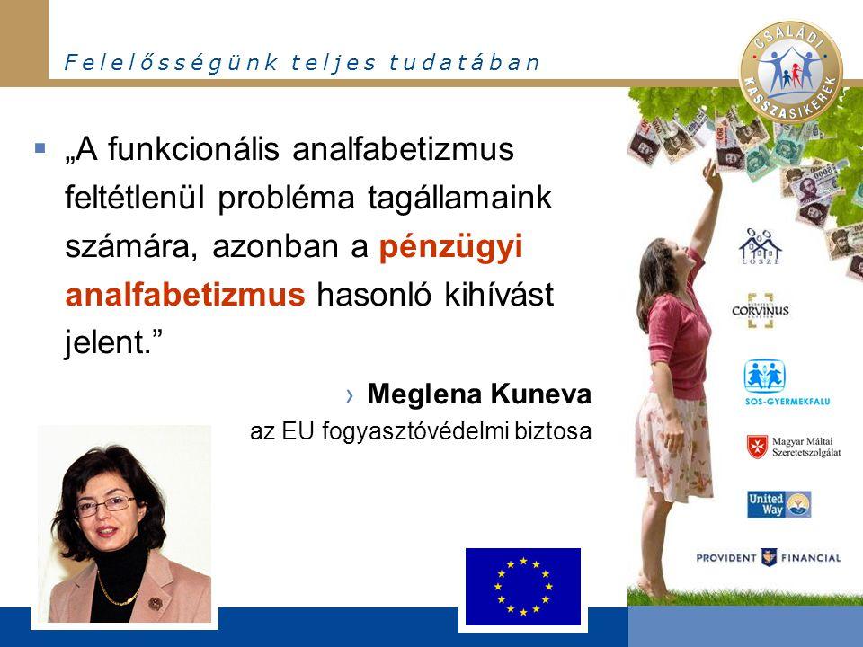 """F e l e l ő s s é g ü n k t e l j e s t u d a t á b a n  """"A funkcionális analfabetizmus feltétlenül probléma tagállamaink számára, azonban a pénzügyi analfabetizmus hasonló kihívást jelent. ›Meglena Kuneva az EU fogyasztóvédelmi biztosa"""