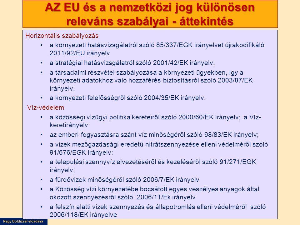Nagy Boldizsár előadása AZ EU és a nemzetközi jog különösen releváns szabályai - áttekintés Horizontális szabályozás •a környezeti hatásvizsgálatról szóló 85/337/EGK irányelvet újrakodifikáló 2011/92/EU irányelv •a stratégiai hatásvizsgálatról szóló 2001/42/EK irányelv; •a társadalmi részvétel szabályozása a környezeti ügyekben, így a környezeti adatokhoz való hozzáférés biztosításról szóló 2003/87/EK irányelv, •a környezeti felelősségről szóló 2004/35/EK irányelv.