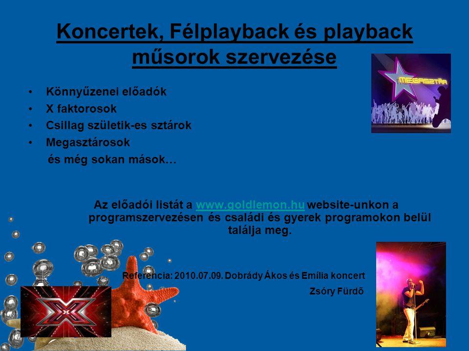 Koncertek, Félplayback és playback műsorok szervezése •Könnyűzenei előadók •X faktorosok •Csillag születik-es sztárok •Megasztárosok és még sokan mások… Az előadói listát a www.goldlemon.hu website-unkon a programszervezésen és családi és gyerek programokon belül találja meg.www.goldlemon.hu Referencia: 2010.07.09.