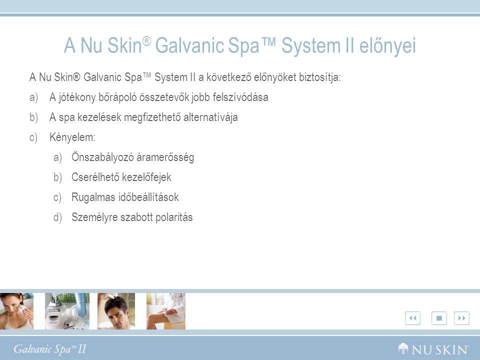 A Nu Skin® Galvanic Spa™ System II a következő előnyöket biztosítja: a)A jótékony bőrápoló összetevők jobb felszívódása b)A spa kezelések megfizethető alternatívája c)Kényelem: a)Önszabályozó áramerősség b)Cserélhető kezelőfejek c)Rugalmas időbeállítások d)Személyre szabott polaritás