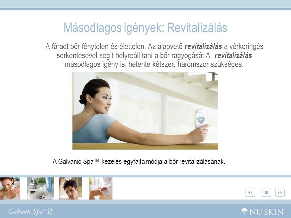 Másodlagos igények : Revitalizálás A fáradt bőr fénytelen és élettelen. Az alapvető revitalizálás a vérkeringés serkentésével segít helyreállítani a b