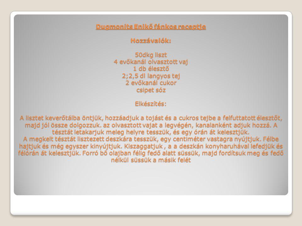 Dugmonits Enikő fánkos receptje Hozzávalók: 50dkg liszt 4 evőkanál olvasztott vaj 1 db élesztő 2;2,5 dl langyos tej 2 evőkanál cukor csipet sóz Elkész