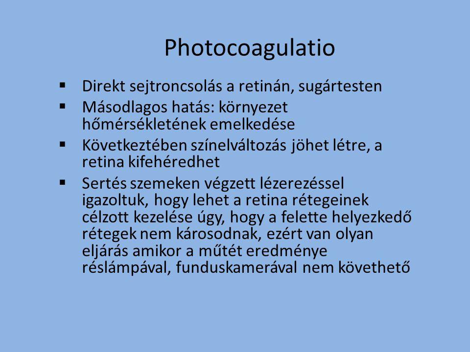 Photocoagulatio  Direkt sejtroncsolás a retinán, sugártesten  Másodlagos hatás: környezet hőmérsékletének emelkedése  Következtében színelváltozás jöhet létre, a retina kifehéredhet  Sertés szemeken végzett lézerezéssel igazoltuk, hogy lehet a retina rétegeinek célzott kezelése úgy, hogy a felette helyezkedő rétegek nem károsodnak, ezért van olyan eljárás amikor a műtét eredménye réslámpával, funduskamerával nem követhető