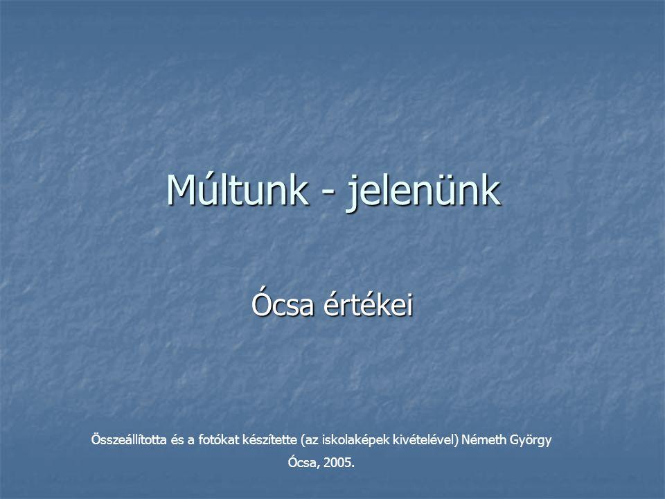Múltunk - jelenünk Ócsa értékei Összeállította és a fotókat készítette (az iskolaképek kivételével) Németh György Ócsa, 2005.