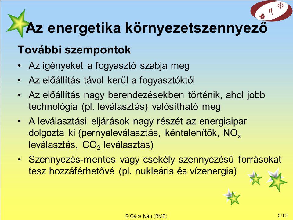 3/10 © Gács Iván (BME) Az energetika környezetszennyező További szempontok •Az igényeket a fogyasztó szabja meg •Az előállítás távol kerül a fogyasztóktól •Az előállítás nagy berendezésekben történik, ahol jobb technológia (pl.