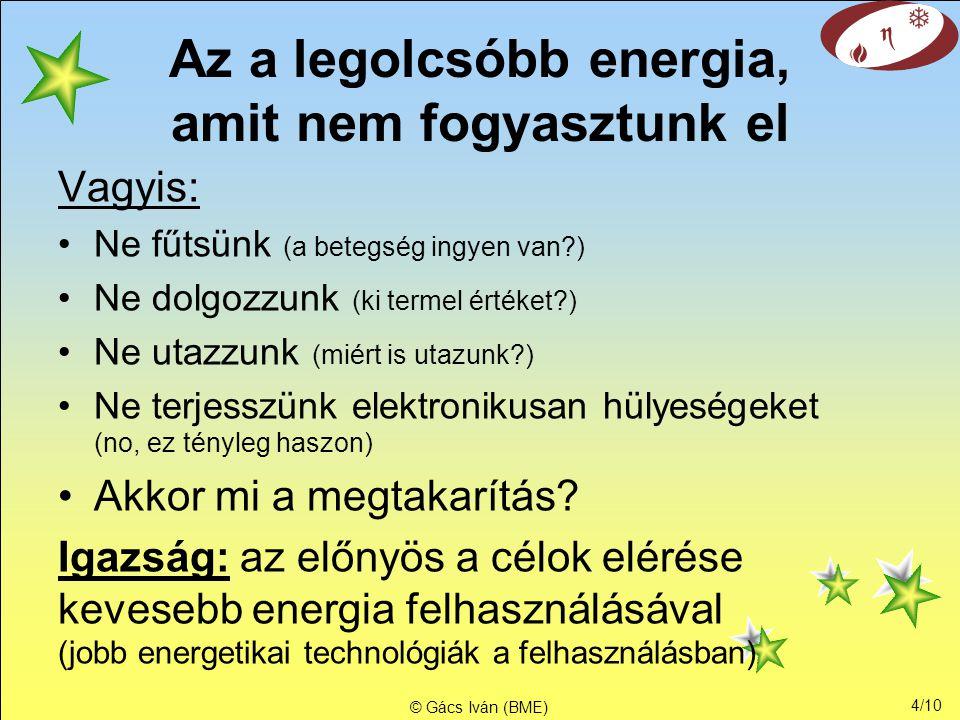 4/10 © Gács Iván (BME) Az a legolcsóbb energia, amit nem fogyasztunk el Vagyis: •Ne fűtsünk (a betegség ingyen van?) •Ne dolgozzunk (ki termel értéket?) •Ne utazzunk (miért is utazunk?) •Ne terjesszünk elektronikusan hülyeségeket (no, ez tényleg haszon) •Akkor mi a megtakarítás.