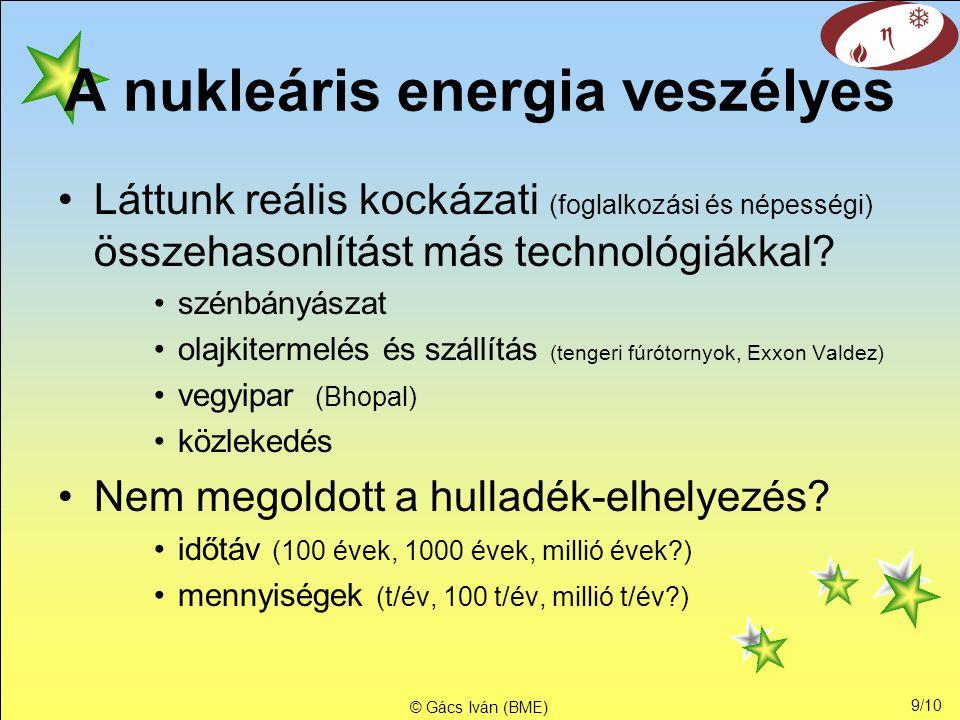 9/10 © Gács Iván (BME) A nukleáris energia veszélyes •Láttunk reális kockázati (foglalkozási és népességi) összehasonlítást más technológiákkal.