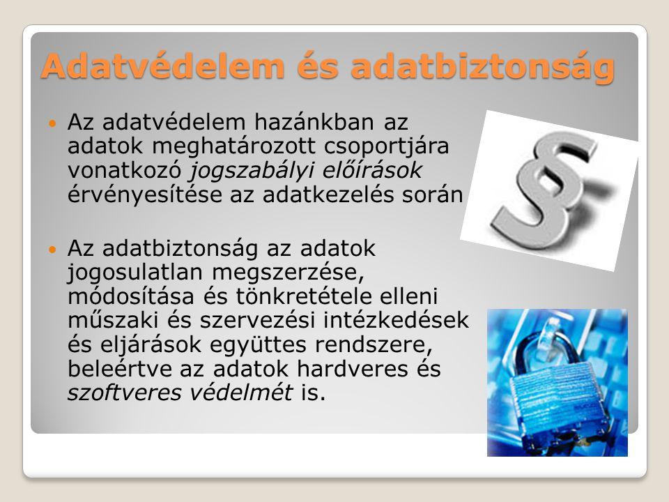 Adatvédelem és adatbiztonság  Az adatvédelem hazánkban az adatok meghatározott csoportjára vonatkozó jogszabályi előírások érvényesítése az adatkezelés során  Az adatbiztonság az adatok jogosulatlan megszerzése, módosítása és tönkretétele elleni műszaki és szervezési intézkedések és eljárások együttes rendszere, beleértve az adatok hardveres és szoftveres védelmét is.