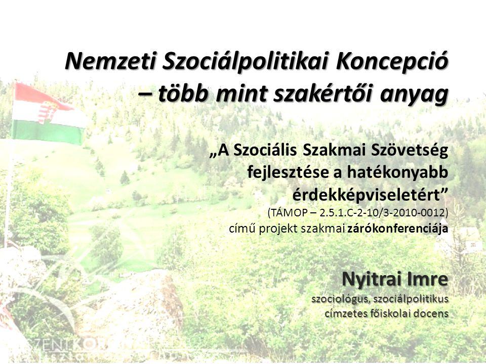 """Nemzeti Szociálpolitikai Koncepció – több mint szakértői anyag Nyitrai Imre szociológus, szociálpolitikus címzetes főiskolai docens Nemzeti Szociálpolitikai Koncepció – több mint szakértői anyag """"A Szociális Szakmai Szövetség fejlesztése a hatékonyabb érdekképviseletért (TÁMOP – 2.5.1.C-2-10/3-2010-0012) című projekt szakmai zárókonferenciája Nyitrai Imre szociológus, szociálpolitikus címzetes főiskolai docens"""