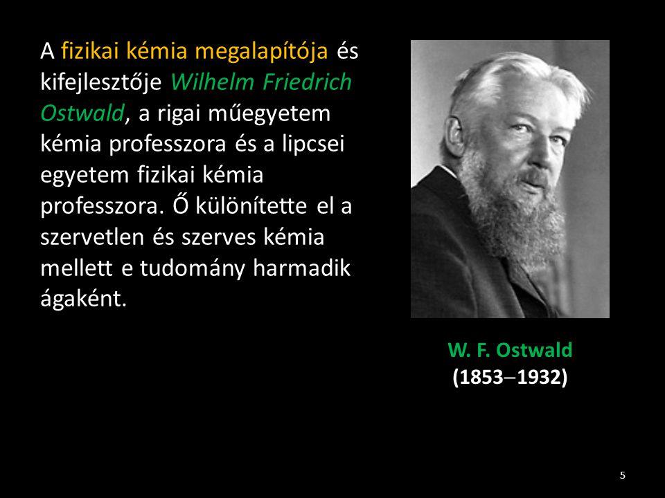 A fizikai kémia megalapítója és kifejlesztője Wilhelm Friedrich Ostwald, a rigai műegyetem kémia professzora és a lipcsei egyetem fizikai kémia profes