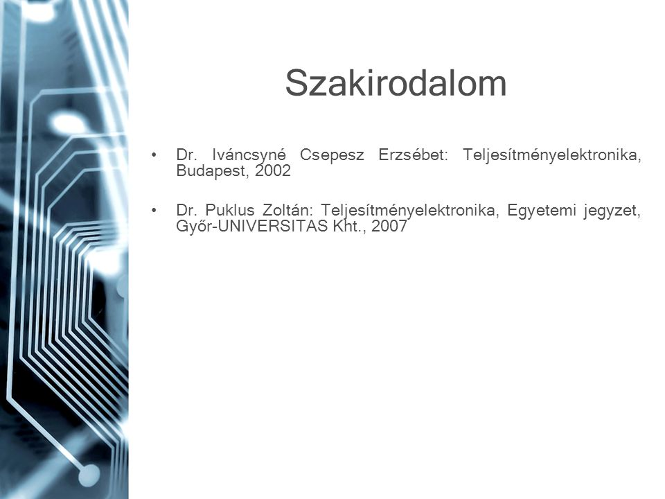 Szakirodalom •Dr. Iváncsyné Csepesz Erzsébet: Teljesítményelektronika, Budapest, 2002 •Dr. Puklus Zoltán: Teljesítményelektronika, Egyetemi jegyzet, G