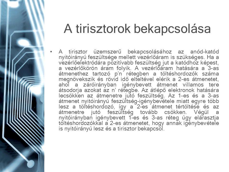 A tirisztorok bekapcsolása •A tirisztor üzemszerű bekapcsolásához az anód-katód nyitóirányú feszültsége mellett vezérlőáram is szükséges. Ha a vezérlő