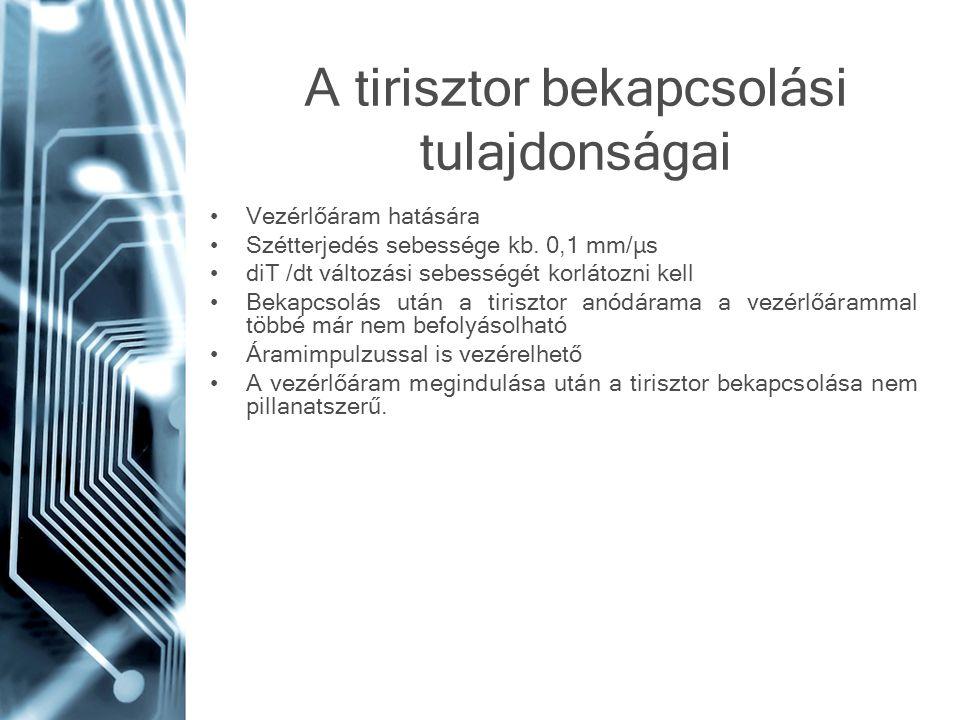 A tirisztor bekapcsolási tulajdonságai •Vezérlőáram hatására •Szétterjedés sebessége kb. 0,1 mm/μs •diT /dt változási sebességét korlátozni kell •Beka