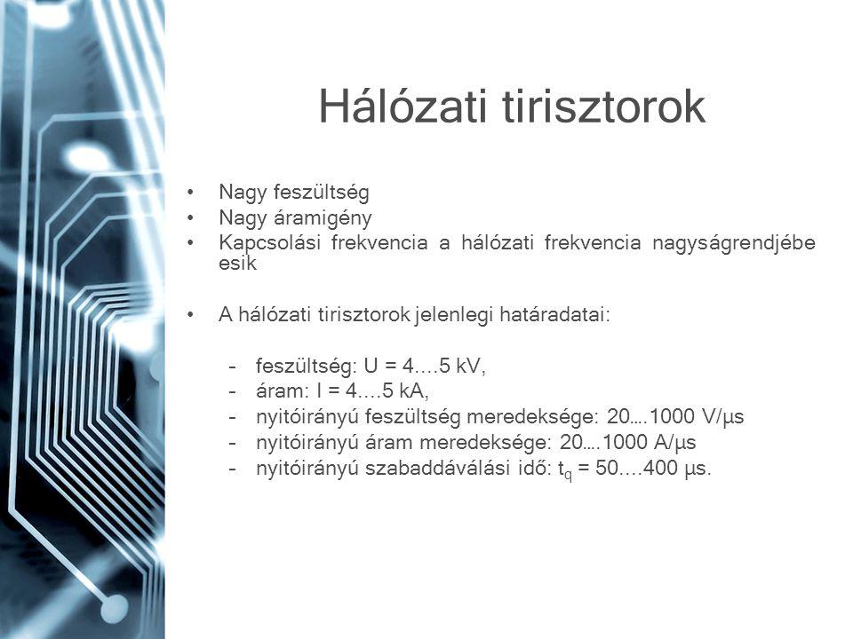 Hálózati tirisztorok •Nagy feszültség •Nagy áramigény •Kapcsolási frekvencia a hálózati frekvencia nagyságrendjébe esik •A hálózati tirisztorok jelenl