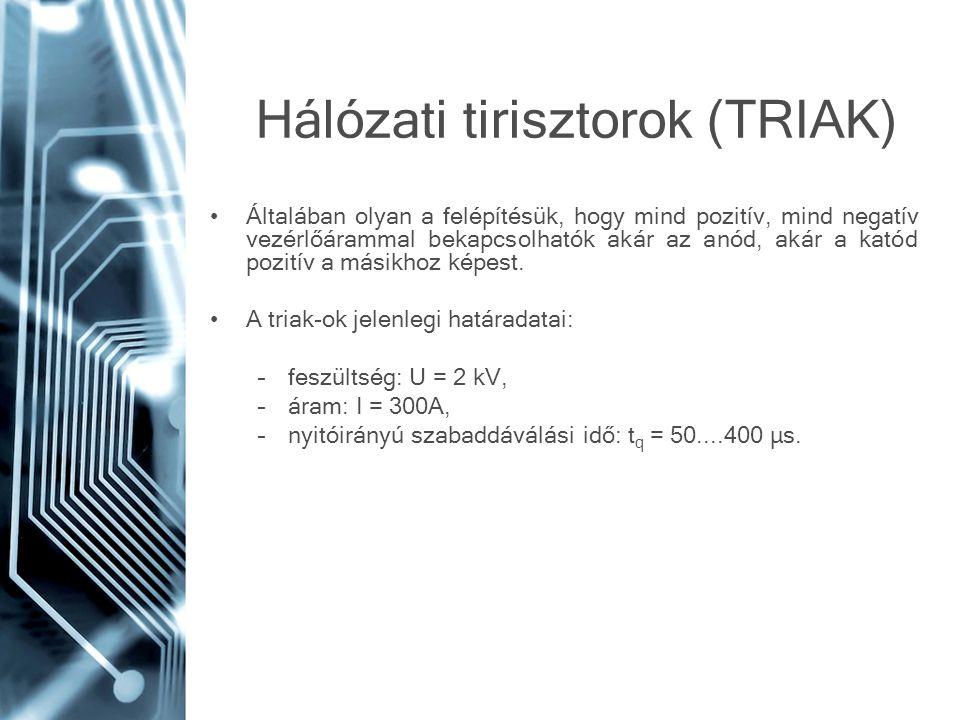 Hálózati tirisztorok (TRIAK) •Általában olyan a felépítésük, hogy mind pozitív, mind negatív vezérlőárammal bekapcsolhatók akár az anód, akár a katód