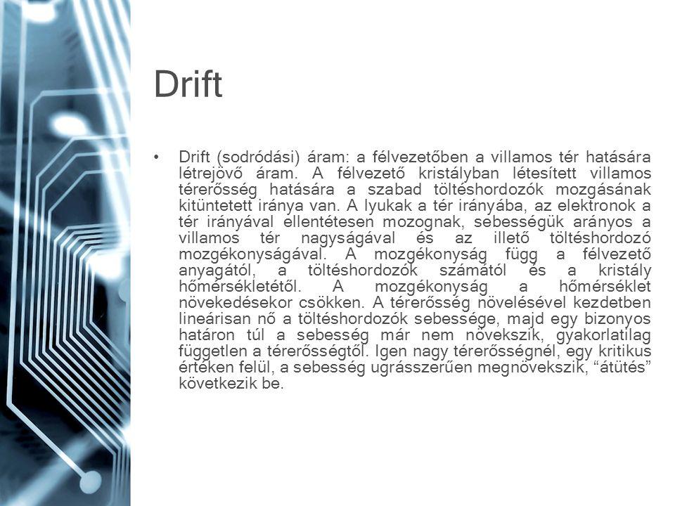 Drift •Drift (sodródási) áram: a félvezetőben a villamos tér hatására létrejövő áram. A félvezető kristályban létesített villamos térerősség hatására