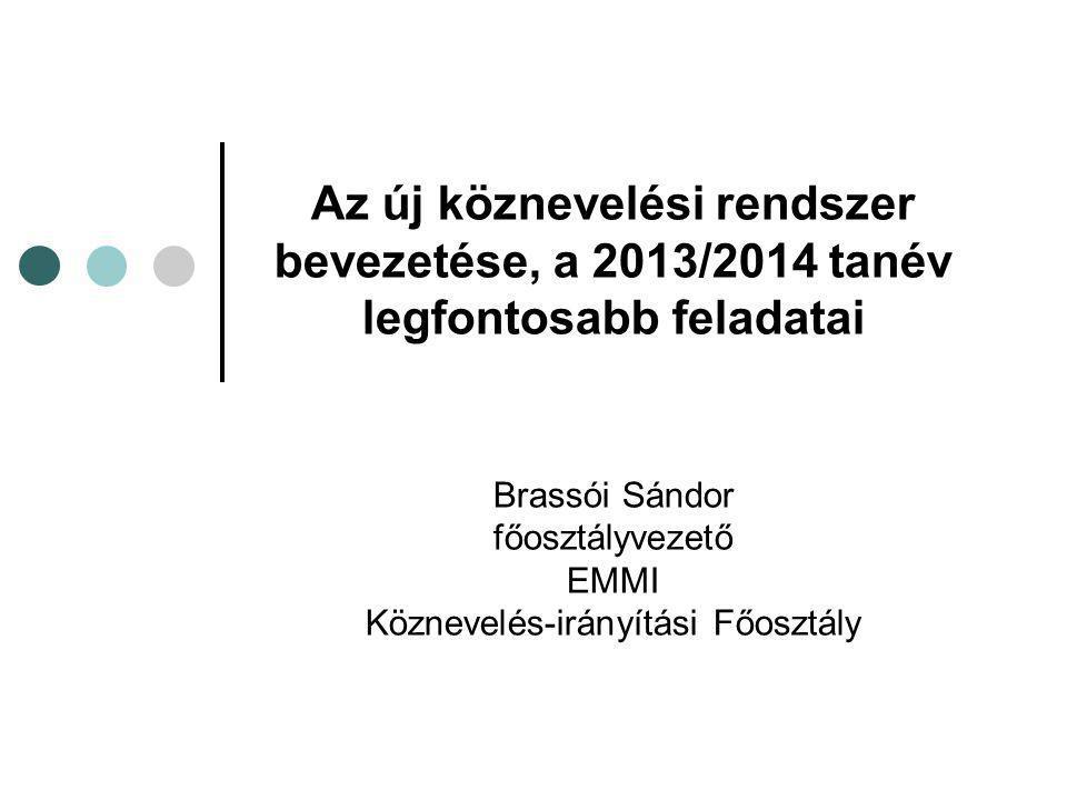Az új köznevelési rendszer bevezetése, a 2013/2014 tanév legfontosabb feladatai Brassói Sándor főosztályvezető EMMI Köznevelés-irányítási Főosztály
