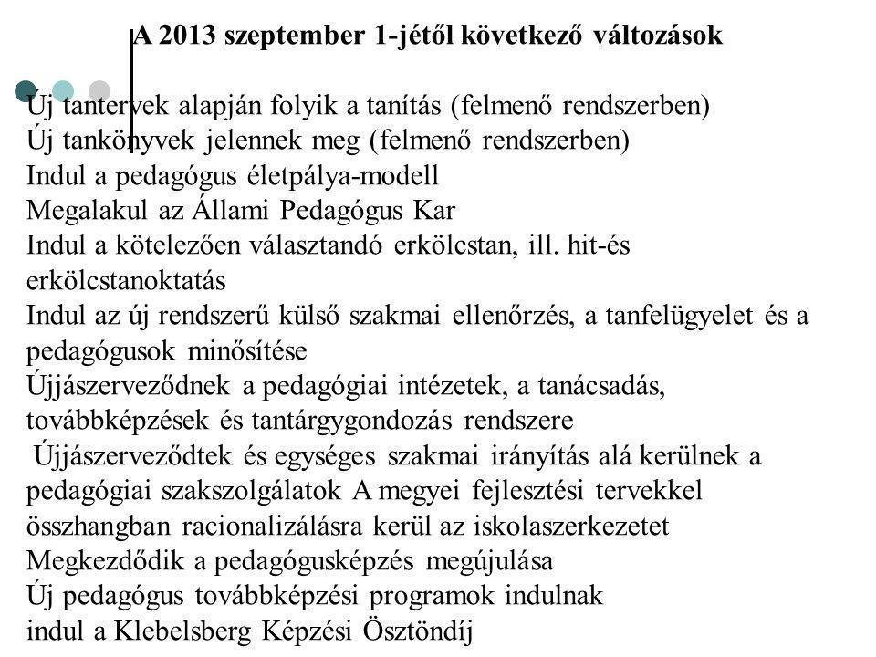 A 2013 szeptember 1-jétől következő változások Új tantervek alapján folyik a tanítás (felmenő rendszerben) Új tankönyvek jelennek meg (felmenő rendszerben) Indul a pedagógus életpálya-modell Megalakul az Állami Pedagógus Kar Indul a kötelezően választandó erkölcstan, ill.
