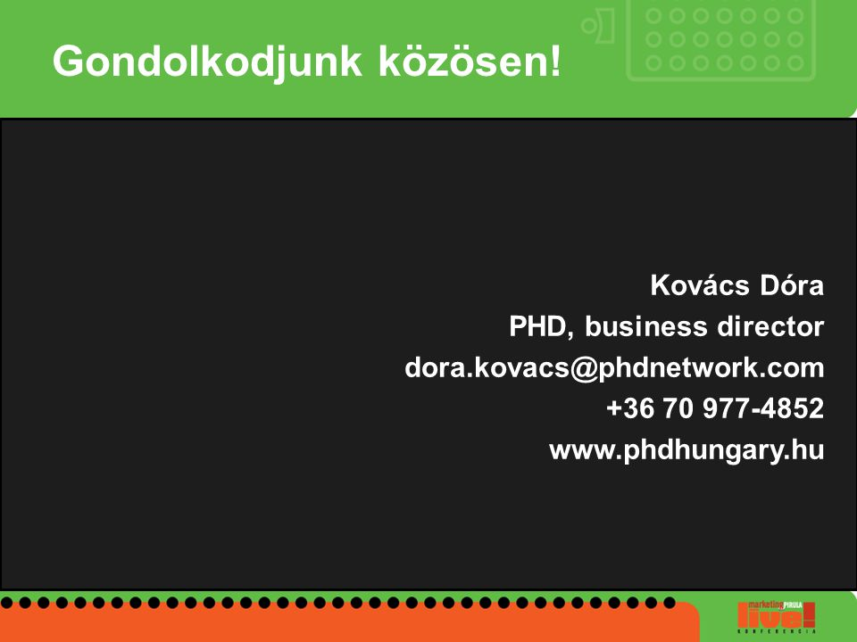 Gondolkodjunk közösen! Kovács Dóra PHD, business director dora.kovacs@phdnetwork.com +36 70 977-4852 www.phdhungary.hu