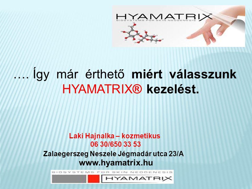 …. Így már érthető miért válasszunk HYAMATRIX® kezelést. www.hyamatrix.hu Laki Hajnalka – kozmetikus 06 30/650 33 53 Zalaegerszeg Neszele Jégmadár utc