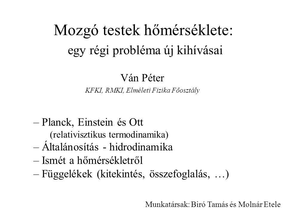 Mozgó testek hőmérséklete: egy régi probléma új kihívásai Ván Péter KFKI, RMKI, Elméleti Fizika Főosztály – Planck, Einstein és Ott (relativisztikus t