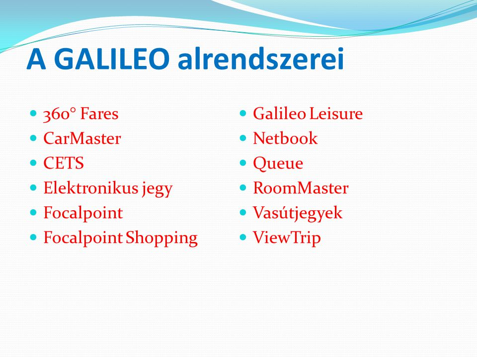 A GALILEO alrendszerei  360° Fares  CarMaster  CETS  Elektronikus jegy  Focalpoint  Focalpoint Shopping  Galileo Leisure  Netbook  Queue  Ro