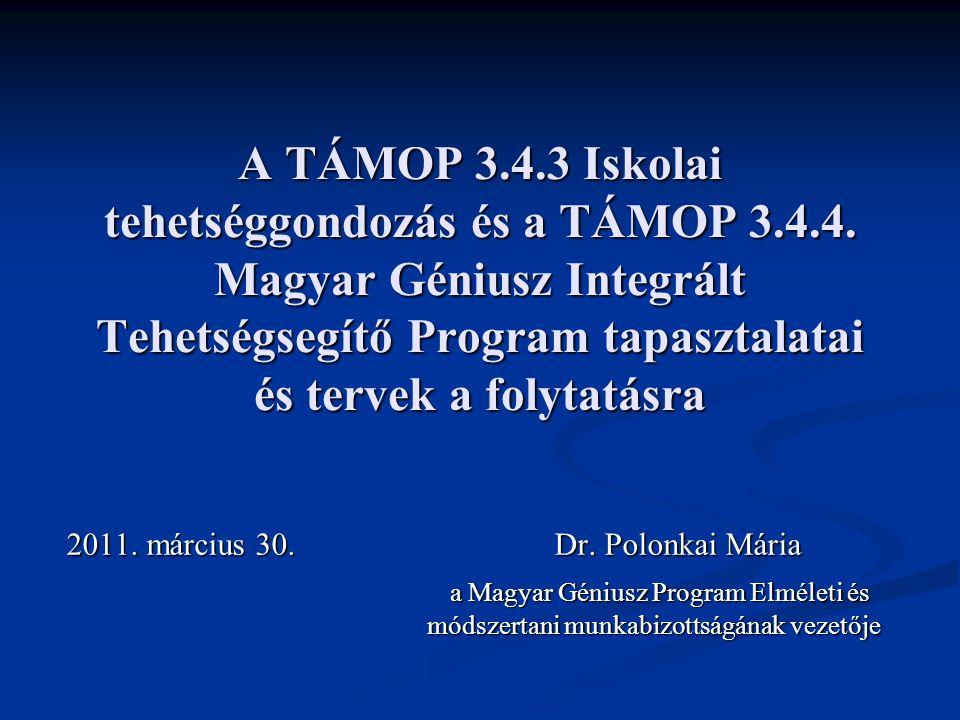A TÁMOP 3.4.3 Iskolai tehetséggondozás és a TÁMOP 3.4.4. Magyar Géniusz Integrált Tehetségsegítő Program tapasztalatai és tervek a folytatásra 2011. m