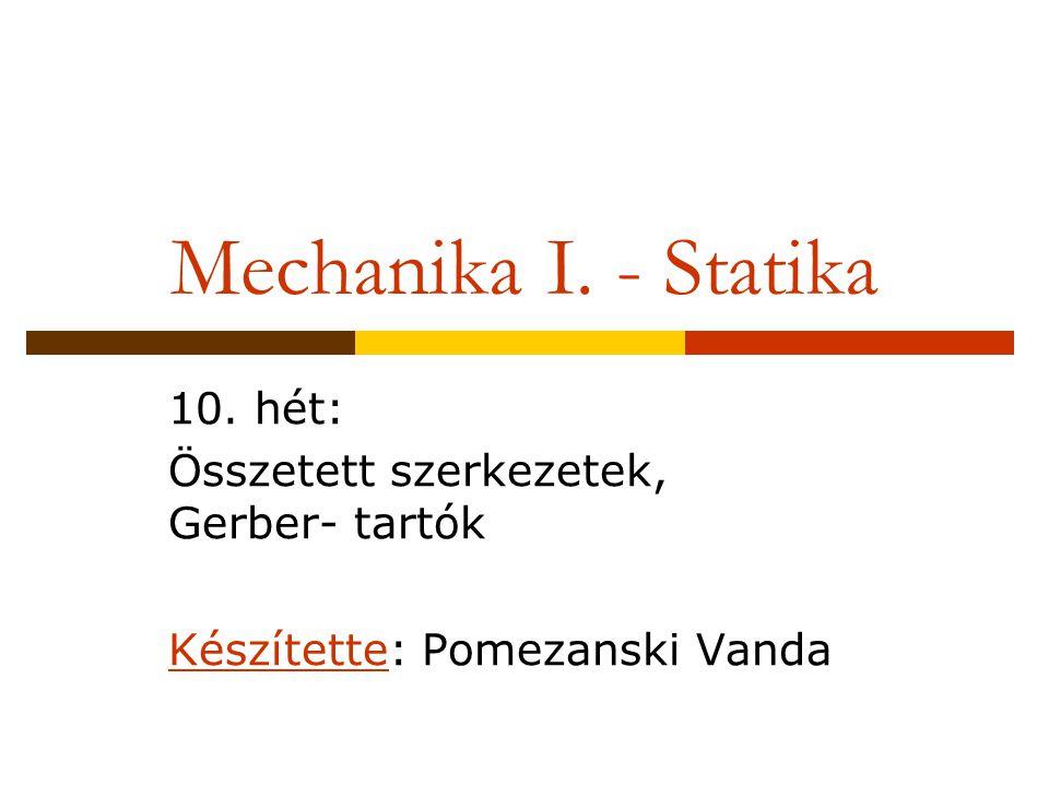 Mechanika I. - Statika 10. hét: Összetett szerkezetek, Gerber- tartók Készítette: Pomezanski Vanda