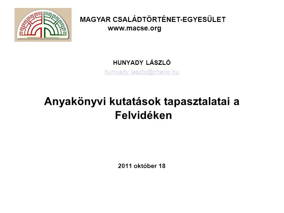 MAGYAR CSALÁDTÖRTÉNET-EGYESÜLET www.macse.org HUNYADY LÁSZLÓ hunyady.laszlo@chello.hu Anyakönyvi kutatások tapasztalatai a Felvidéken 2011 október 18