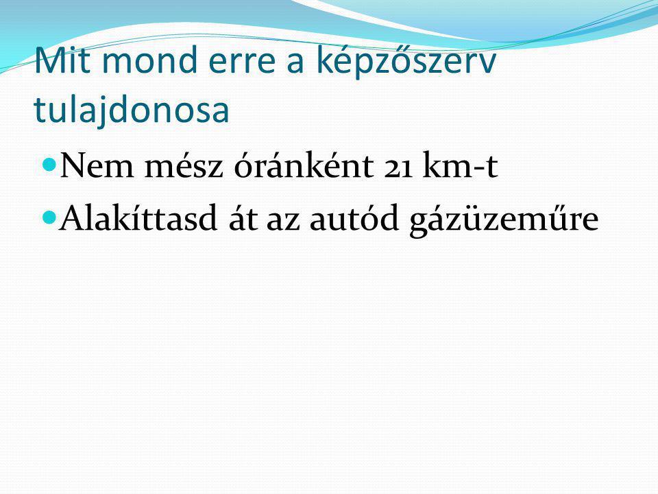Mit mond erre a képzőszerv tulajdonosa  Nem mész óránként 21 km-t  Alakíttasd át az autód gázüzeműre